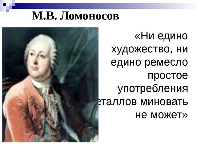 М.В. Ломоносов «Ни едино художество, ни едино ремесло простое употребления ме...
