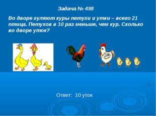 Задача № 498 Во дворе гуляют куры петухи и утки – всего 21 птица. Петухов в