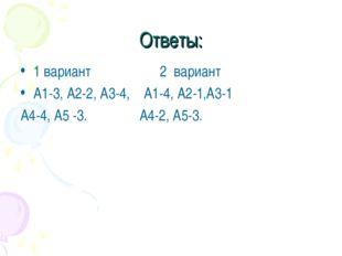 Ответы: 1 вариант 2 вариант А1-3, А2-2, А3-4, А1-4, А2-1,А3-1 А4-4, А5 -3. А4