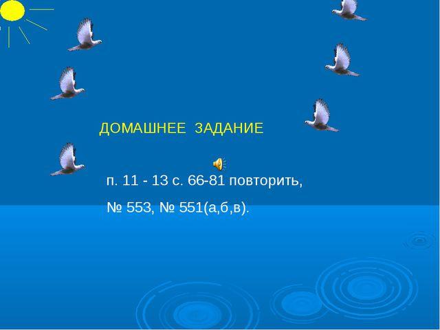 п. 11 - 13 с. 66-81 повторить, № 553, № 551(а,б,в). ДОМАШНЕЕ ЗАДАНИЕ