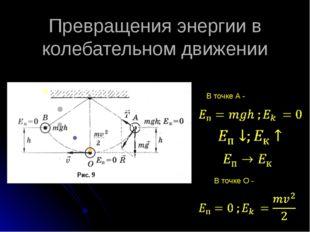 Превращения энергии в колебательном движении В точке А - В точке О -