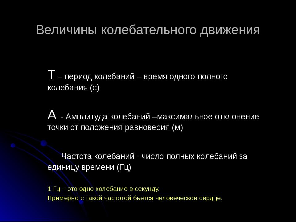 Величины колебательного движения T – период колебаний – время одного полного...