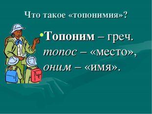 Что такое «топонимия»? Топоним – греч. топос – «место», оним – «имя».