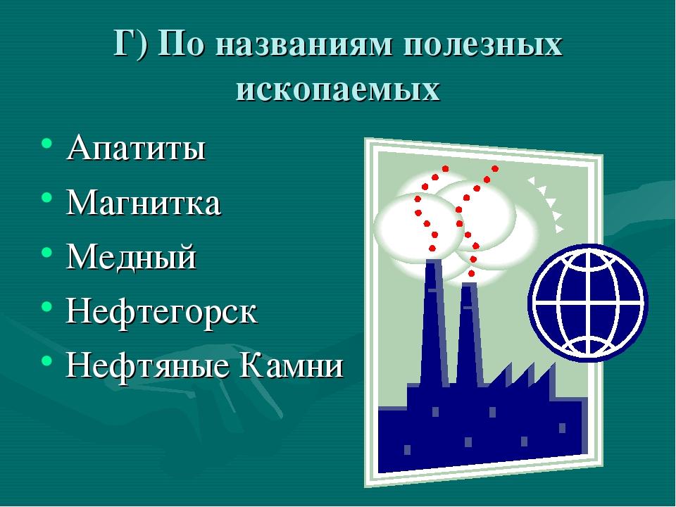 Г) По названиям полезных ископаемых Апатиты Магнитка Медный Нефтегорск Нефтян...