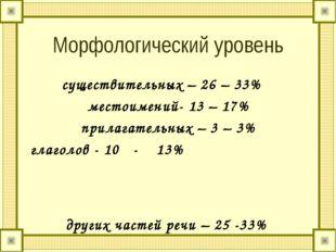 Морфологический уровень существительных – 26 – 33% местоимений- 13 – 17% прил