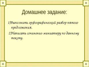 Домашнее задание: 1)Выполнить орфографический разбор пятого предложения. 2)На