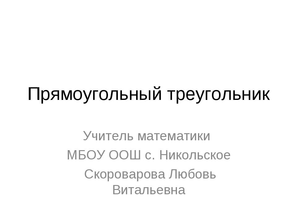 Прямоугольный треугольник Учитель математики МБОУ ООШ с. Никольское Скороваро...