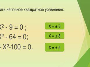Решить неполное квадратное уравнение: а) Х² - 9 = 0 ; б) Х² - 64 = 0; в) 4 Х²