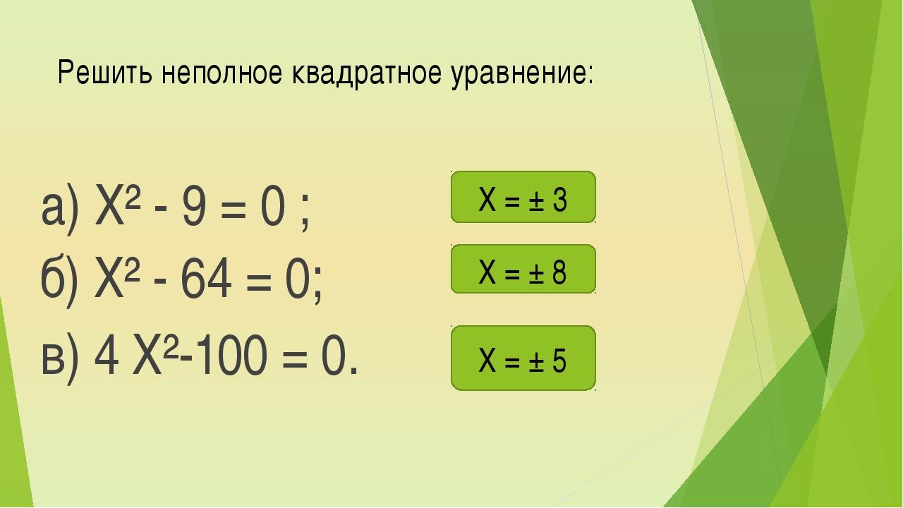 Решить неполное квадратное уравнение: а) Х² - 9 = 0 ; б) Х² - 64 = 0; в) 4 Х²...