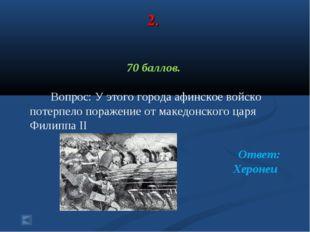 2. 70 баллов. Вопрос: У этого города афинское войско потерпело поражение от м