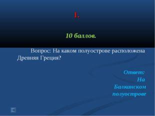 1. 10 баллов. Вопрос: На каком полуострове расположена Древняя Греция? Ответ