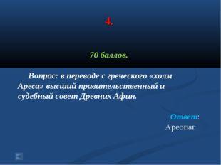 4. 70 баллов. Вопрос: в переводе с греческого «холм Ареса» высший правительст