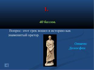 1. 40 баллов. Вопрос: этот грек вошел в историю как знаменитый оратор. Ответ: