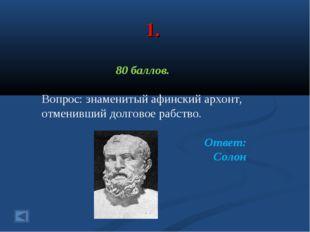 1. 80 баллов. Вопрос: знаменитый афинский архонт, отменивший долговое рабство
