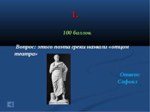 1. 100 баллов. Вопрос: этого поэта греки назвали «отцом театра» Ответ: Софокл