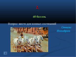 2. 40 баллов. Вопрос: место для конных состязаний Ответ: Ипподром