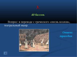 3. 40 баллов. Вопрос: в переводе с греческого «песнь козлов», театральный жан