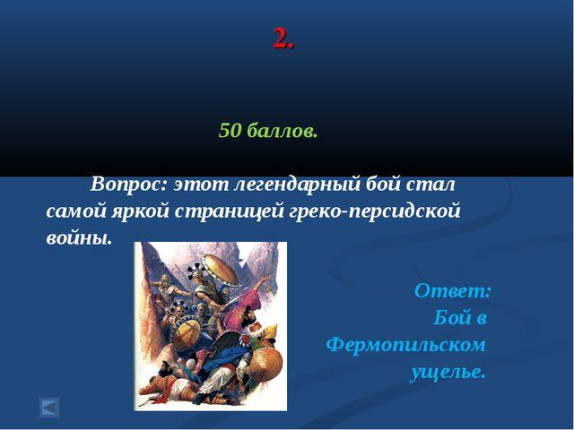 2. 50 баллов. Вопрос: этот легендарный бой стал самой яркой страницей греко-п...