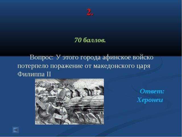 2. 70 баллов. Вопрос: У этого города афинское войско потерпело поражение от м...