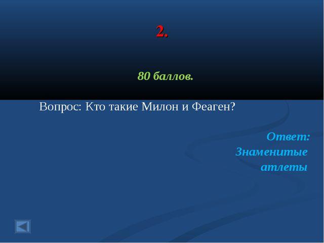 2. 80 баллов. Вопрос: Кто такие Милон и Феаген? Ответ: Знаменитые атлеты