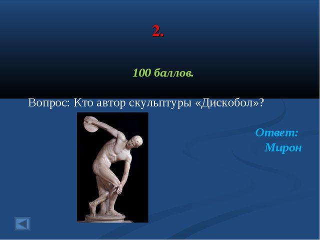 2. 100 баллов. Вопрос: Кто автор скульптуры «Дискобол»? Ответ: Мирон