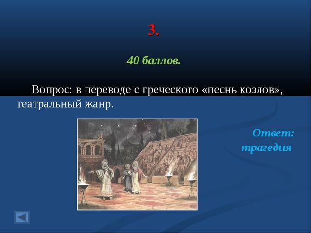 3. 40 баллов. Вопрос: в переводе с греческого «песнь козлов», театральный жан...