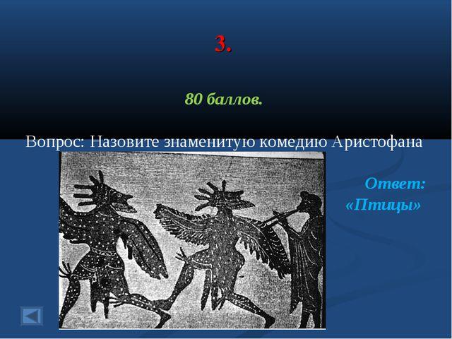 3. 80 баллов. Вопрос: Назовите знаменитую комедию Аристофана Ответ: «Птицы»