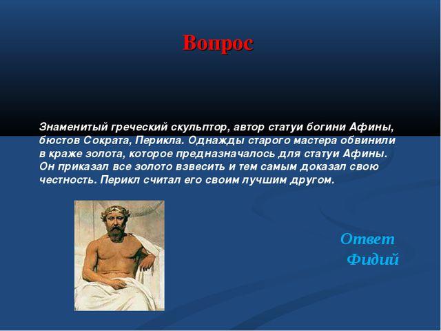 Вопрос Знаменитый греческий скульптор, автор статуи богини Афины, бюстов Сокр...