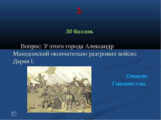 2. 30 баллов. Вопрос: У этого города Александр Македонский окончательно разгр...