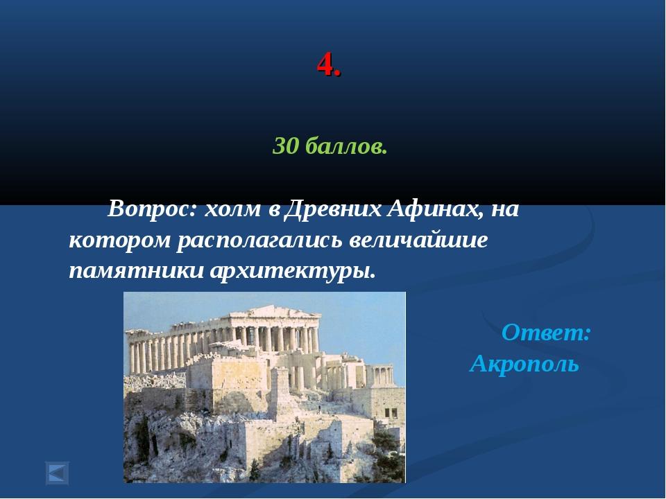 4. 30 баллов. Вопрос: холм в Древних Афинах, на котором располагались величай...