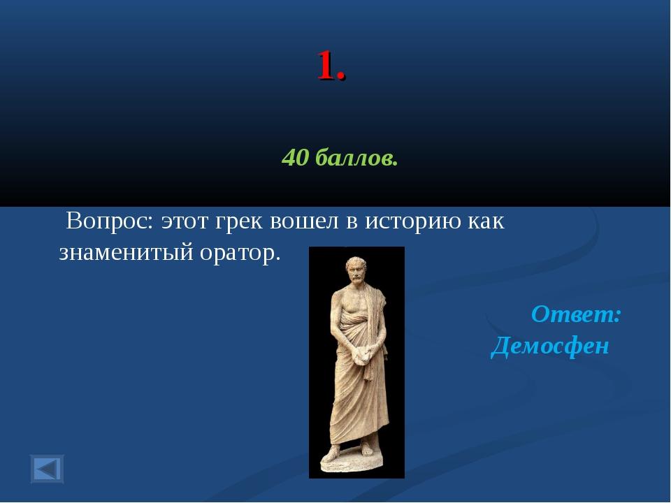1. 40 баллов. Вопрос: этот грек вошел в историю как знаменитый оратор. Ответ:...