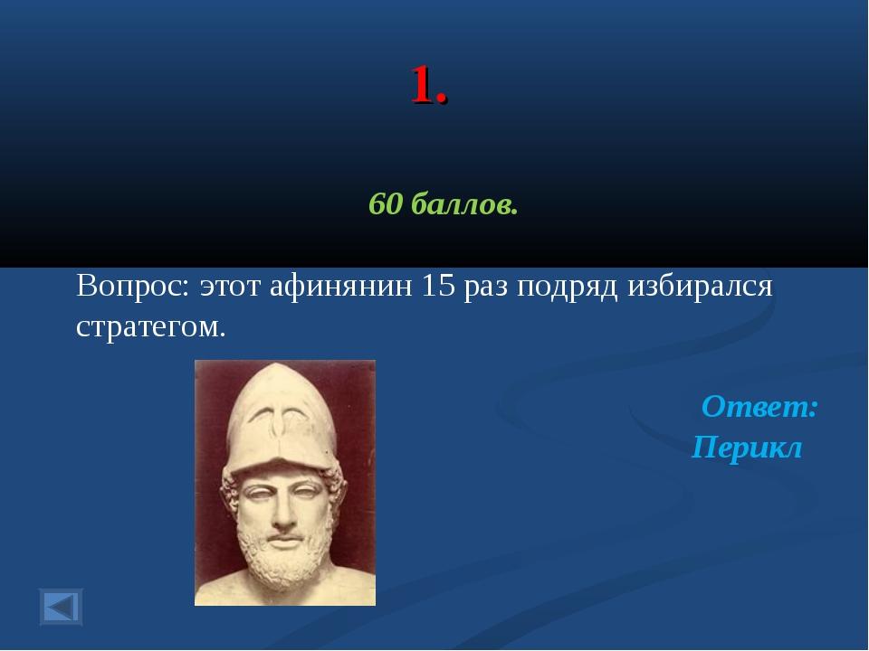 1. 60 баллов. Вопрос: этот афинянин 15 раз подряд избирался стратегом. Ответ:...