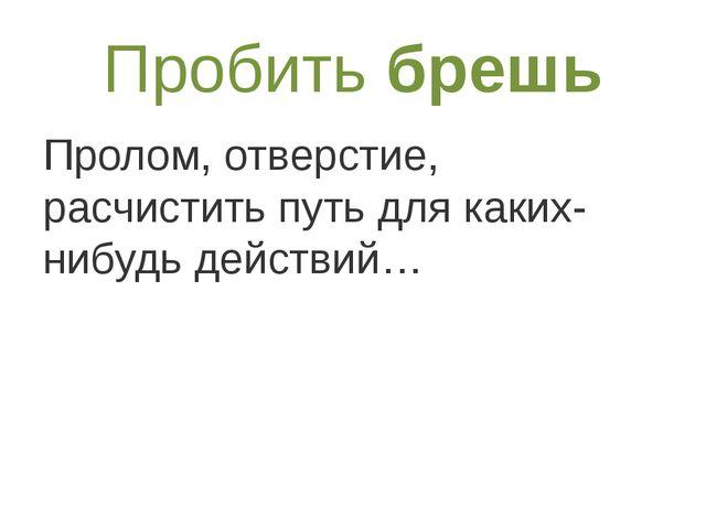 Пробитьбрешь Пролом, отверстие, расчистить путь для каких-нибудь действий…