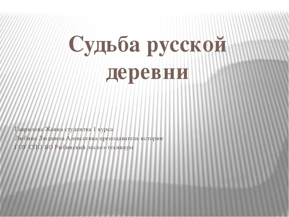 Судьба русской деревни Гаврилова Жанна студентка 1 курса Любина Людмила Алекс...