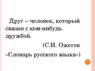 Друг – человек, который связан с кем-нибудь дружбой. (С.И. Ожегов «Словарь р