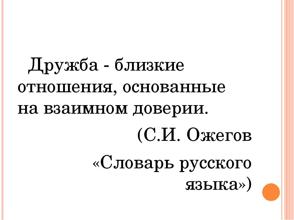 Дружба - близкие отношения, основанные на взаимном доверии. (С.И. Ожегов «Сл...