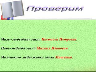 Маму-медведицу звали Настасья Петровна. Папу-медведя звали Михаил Иванович.