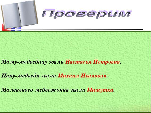 Маму-медведицу звали Настасья Петровна. Папу-медведя звали Михаил Иванович....