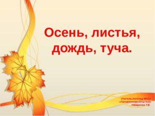 Осень, листья, дождь, туча. Учитель-логопед МКОУ «Тальменская СОШ №6» Назаре