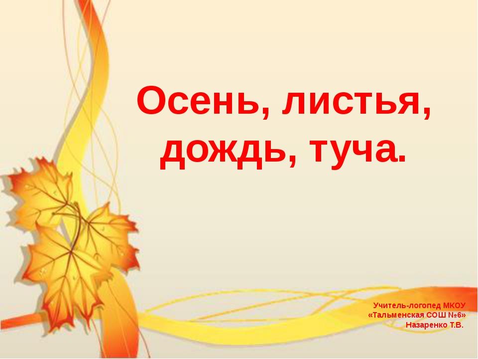 Осень, листья, дождь, туча. Учитель-логопед МКОУ «Тальменская СОШ №6» Назаре...