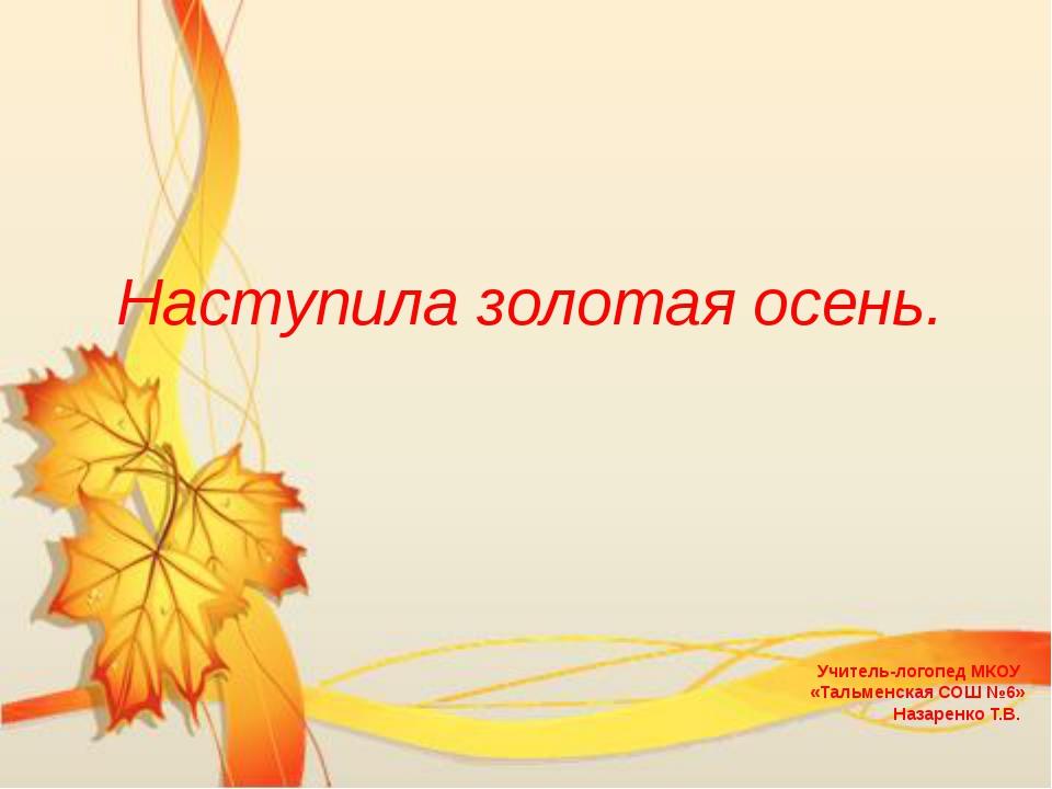 Наступила золотая осень. Учитель-логопед МКОУ «Тальменская СОШ №6» Назаренко...