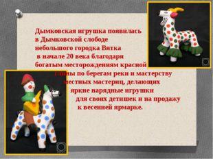 Дымковская игрушка появилась в Дымковской слободе небольшого городка Вятка в