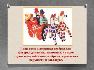 Чаще всего мастерицы изображали фигурки домашних животных, а также сцены сель