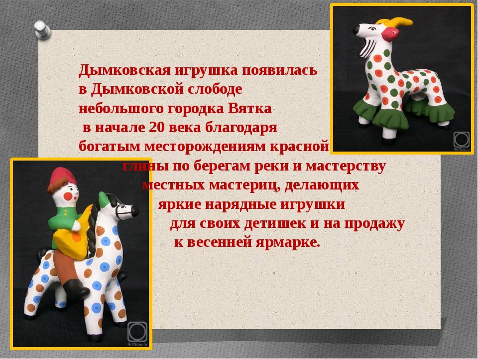 Дымковская игрушка появилась в Дымковской слободе небольшого городка Вятка в...
