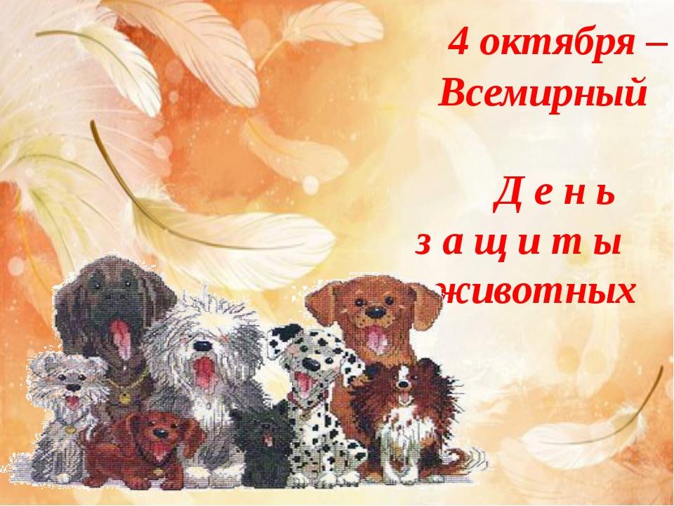 4 октября – Всемирный Д е н ь з а щ и т ы животных