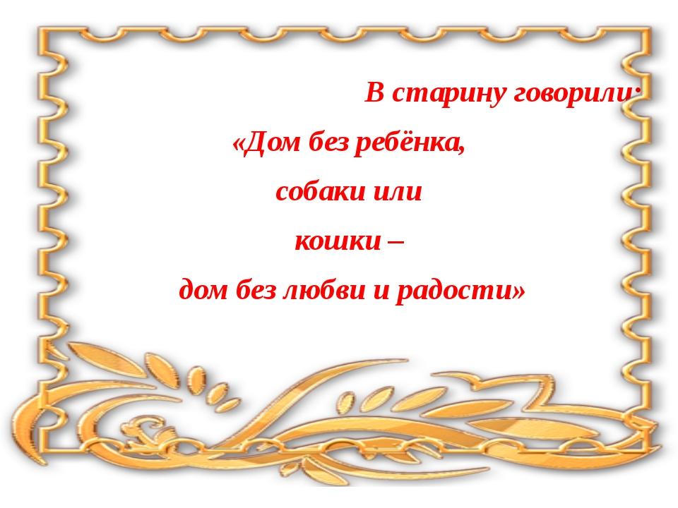 В старину говорили: «Дом без ребёнка, собаки или кошки – дом без любви и рад...