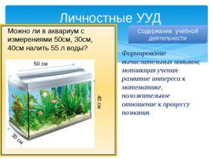 Личностные УУД Можно ли в аквариум с измерениями 50см, 30см, 40см налить 55 л