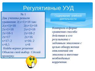 Регулятивные УУД № 1 Два ученика решали уравнение 2(х+1)=18 так: 2(х+1)=18 2(