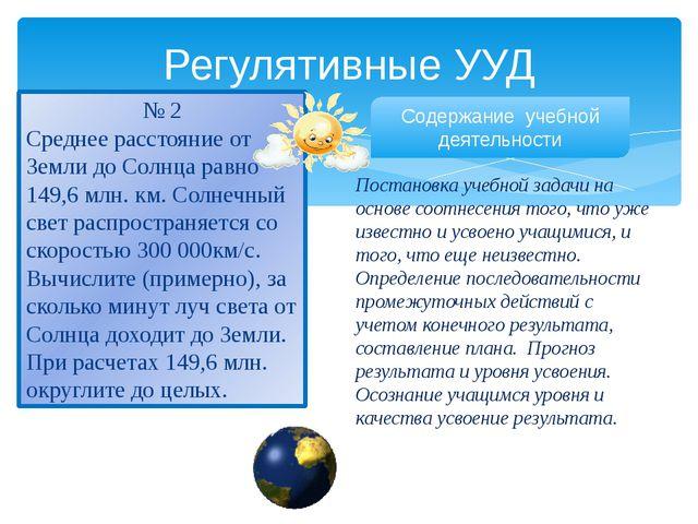 Регулятивные УУД № 2 Среднее расстояние от Земли до Солнца равно 149,6 млн. к...