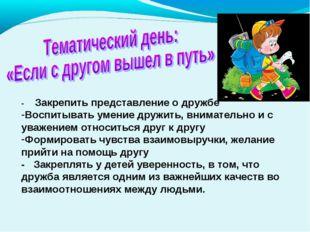 - Закрепить представление о дружбе Воспитывать умение дружить, внимательно и